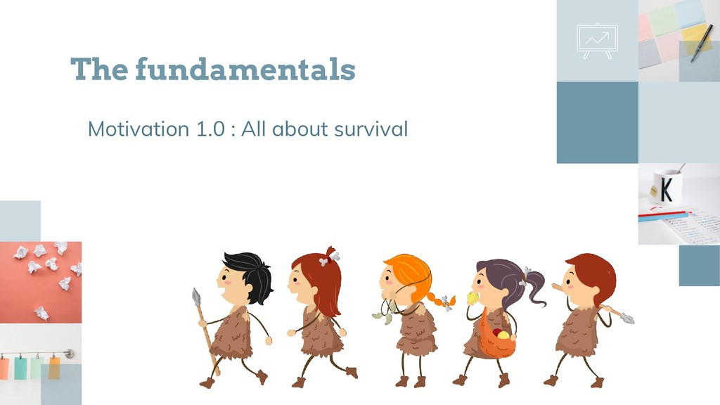 Motivation 1.0 : All about survival The fundame...
