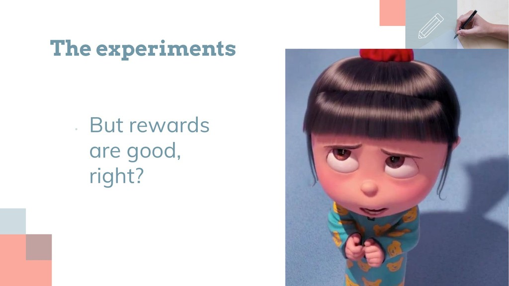 • But rewards are good, right? The experiments