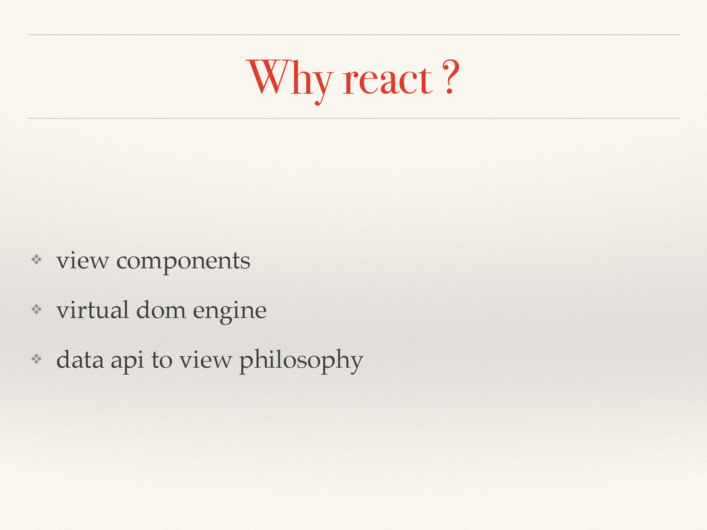 Why react ? ❖ view components ❖ virtual dom eng...