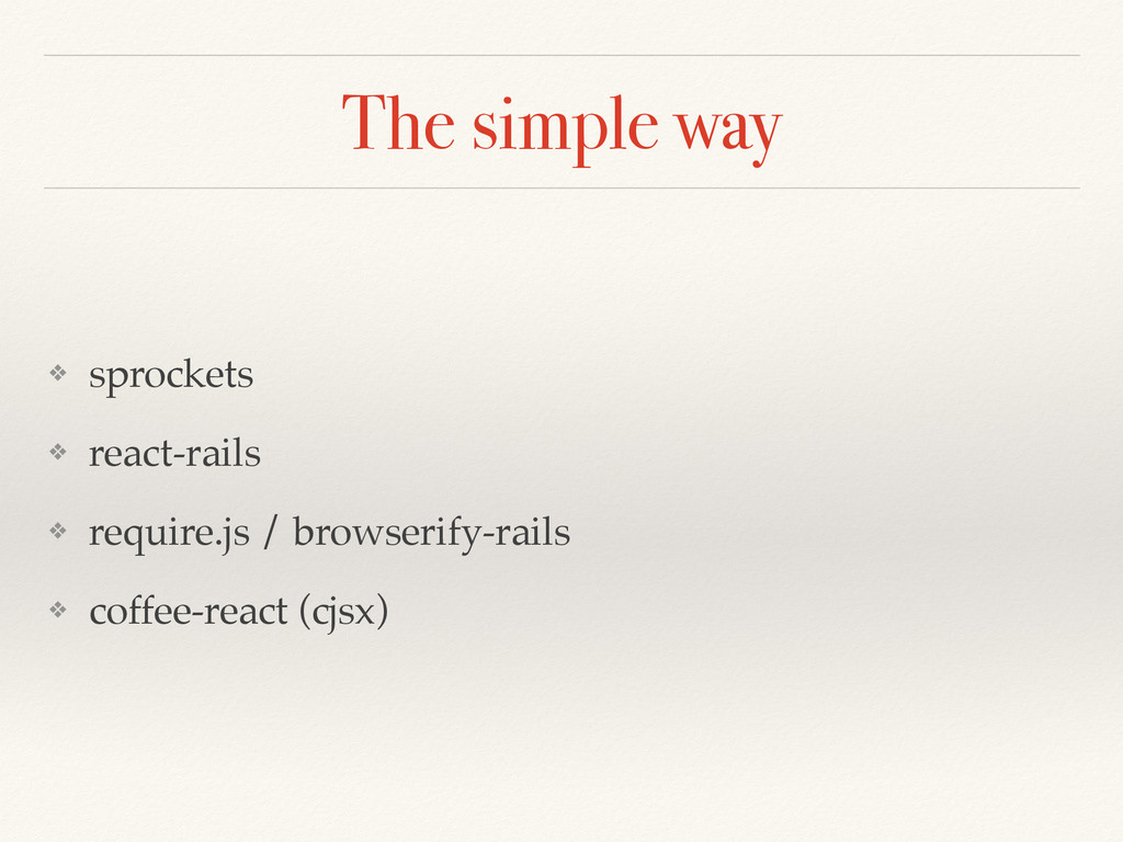 The simple way ❖ sprockets ❖ react-rails ❖ requ...
