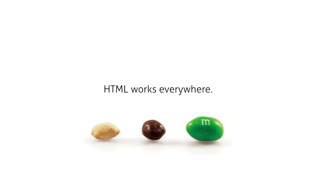 HTML works everywhere.