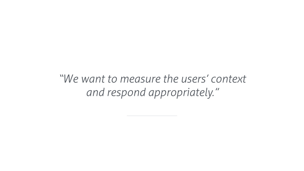 """We want to measure the users' context and resp..."