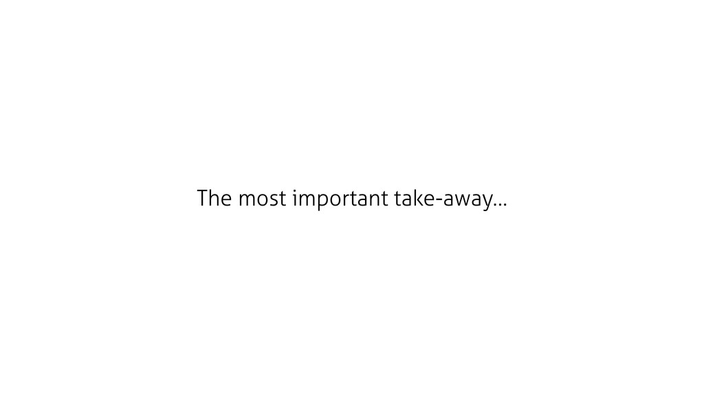 The most important take-away…