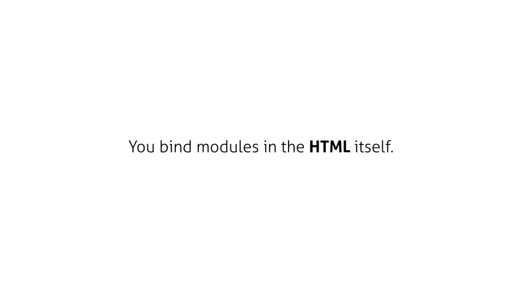 You bind modules in the HTML itself.