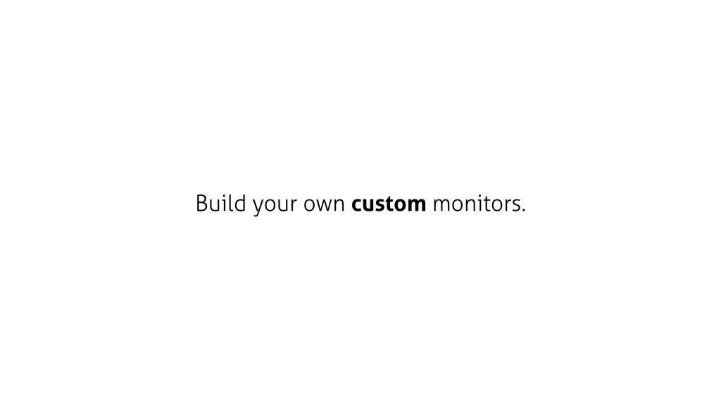 Build your own custom monitors.
