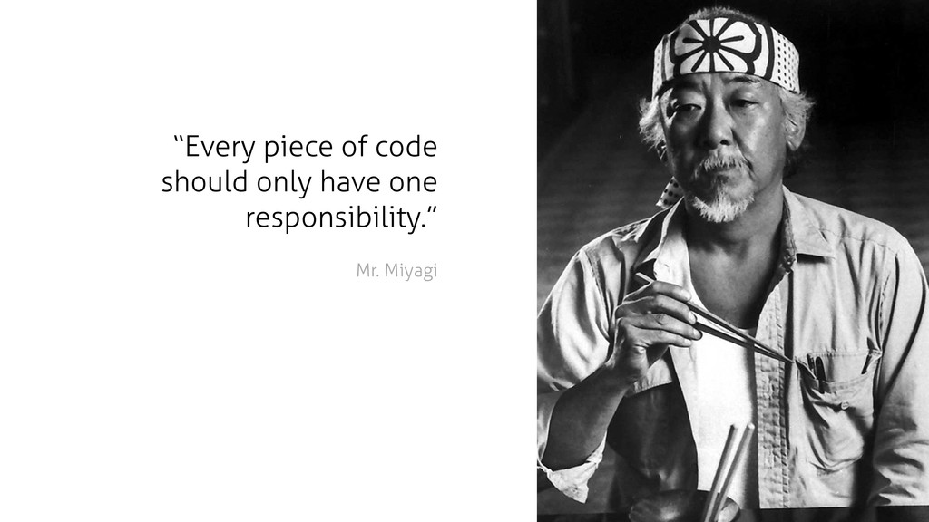 "Mr. Miyagi ""Every piece of code should only hav..."
