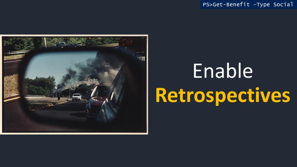 Enable Retrospectives PS>Get-Benefit –Type Soci...