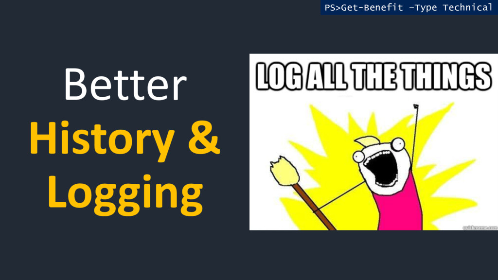 Better History & Logging PS>Get-Benefit –Type T...