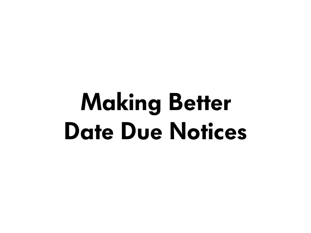 Making Better  Date Due Notices