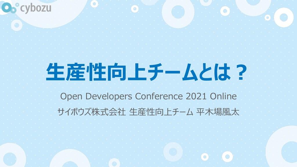 ⽣産性向上チームとは︖ Open Developers Conference 2021 Onl...