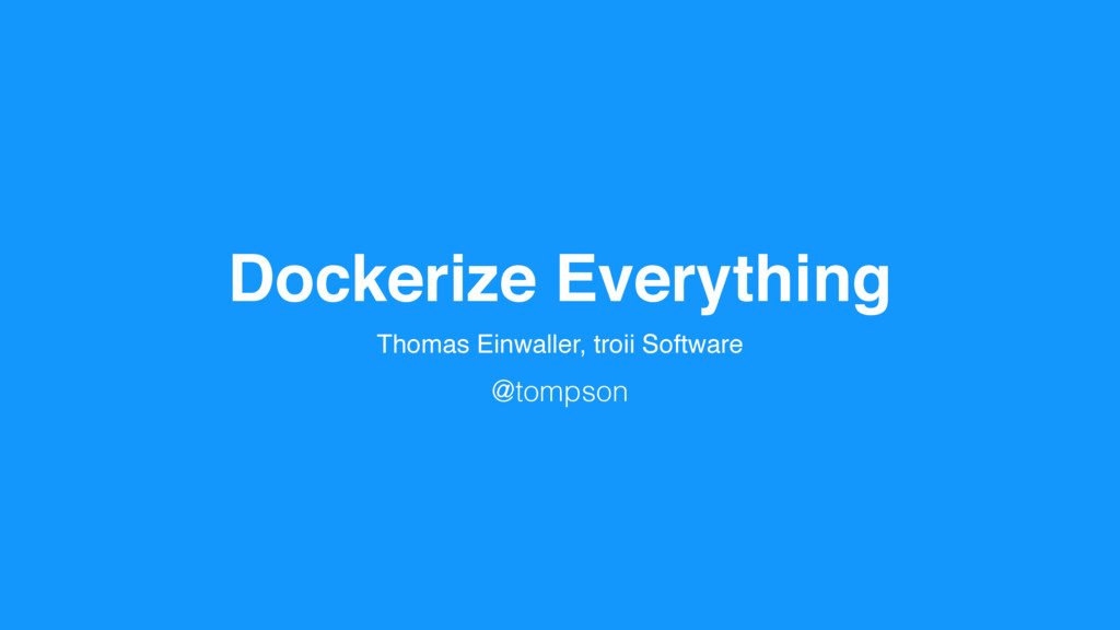 Dockerize Everything Thomas Einwaller, troii So...