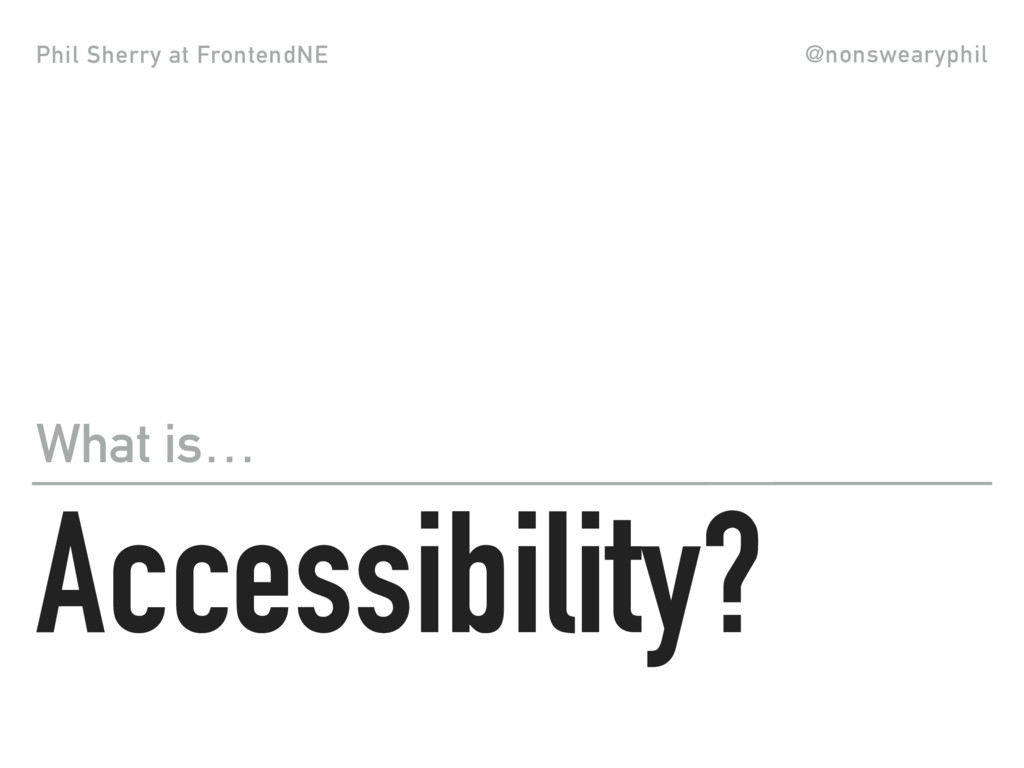 Phil Sherry at FrontendNE @nonswearyphil Access...
