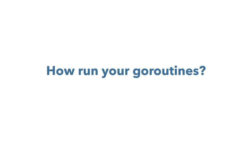 How run your goroutines?