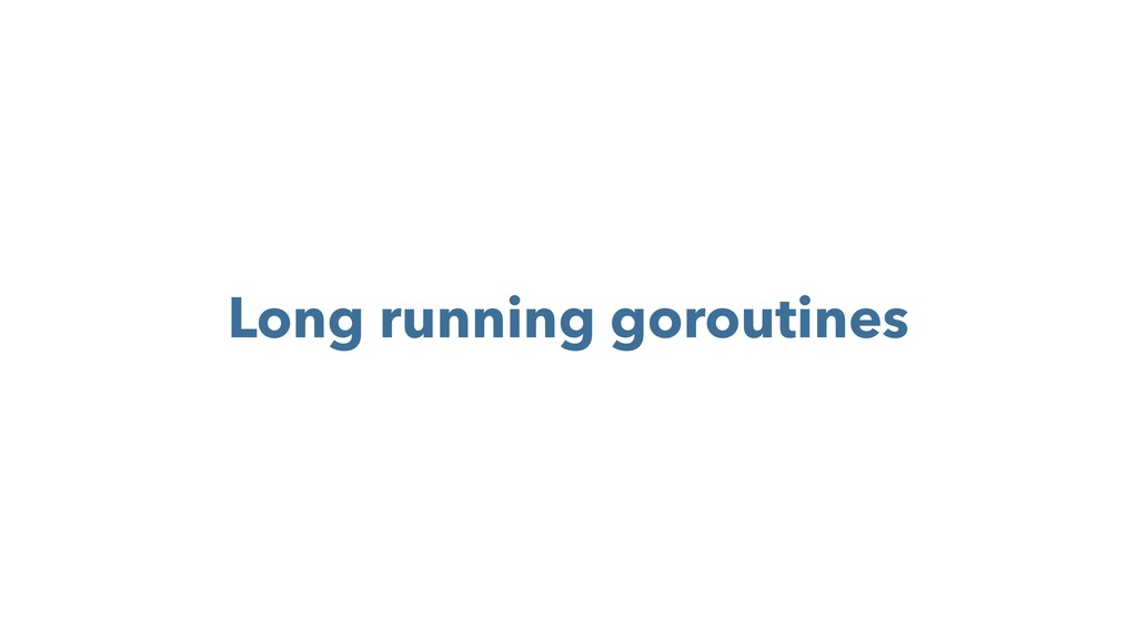 Long running goroutines