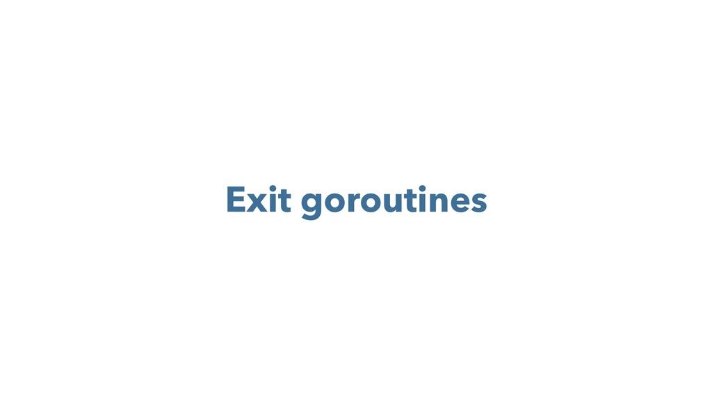 Exit goroutines