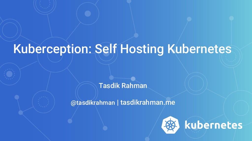 Kuberception: Self Hosting Kubernetes Tasdik Ra...