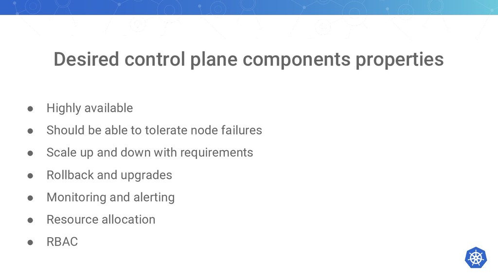Desired control plane components properties ● H...