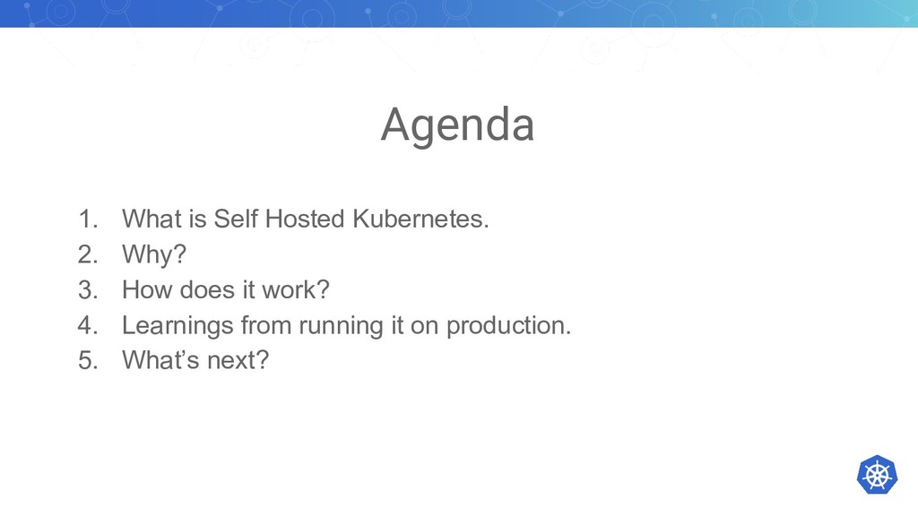 Agenda 1. What is Self Hosted Kubernetes. 2. Wh...