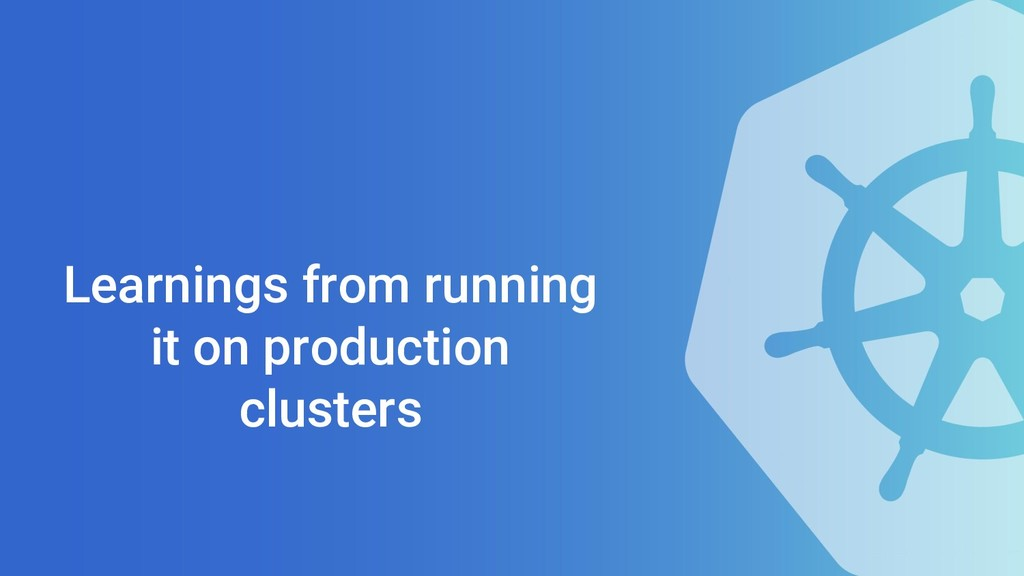 Learnings from running it on production clusters