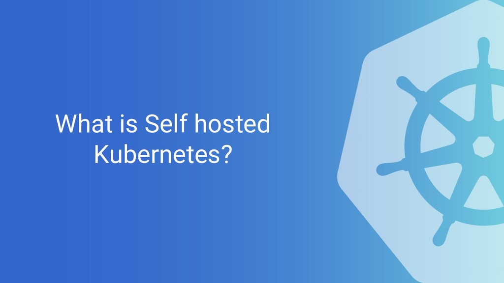 What is Self hosted Kubernetes?