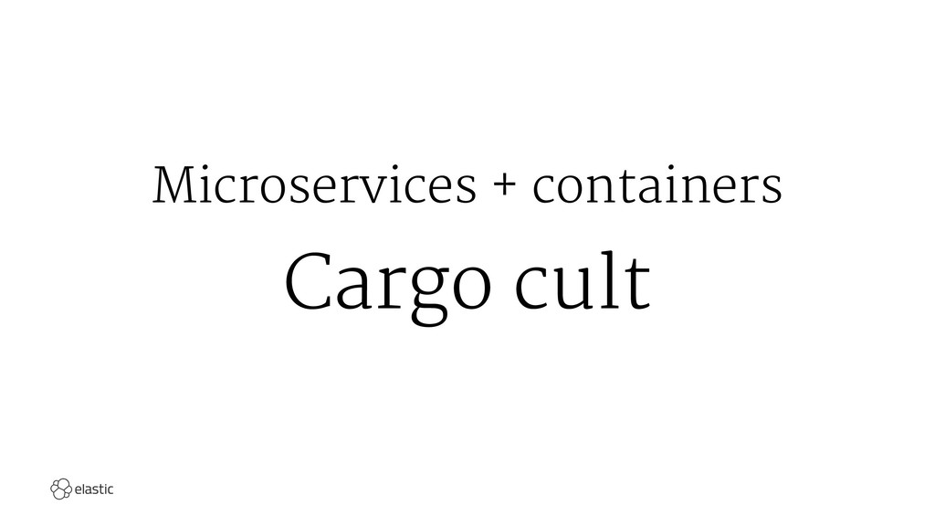 Microservices + containers Cargo cult