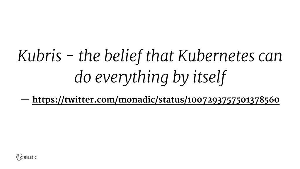 Kubris - the belief that Kubernetes can do ever...