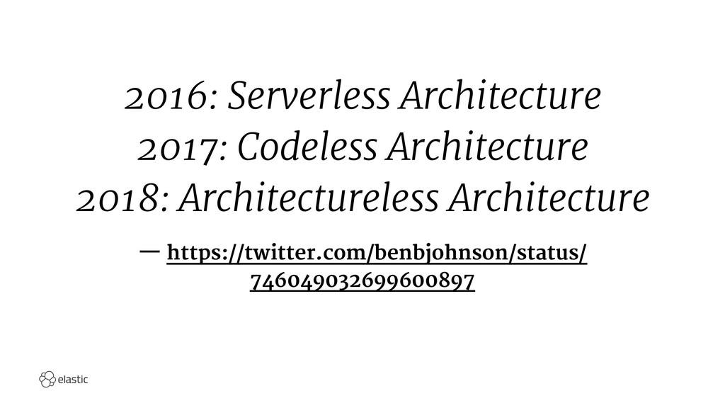 2016: Serverless Architecture 2017: Codeless Ar...