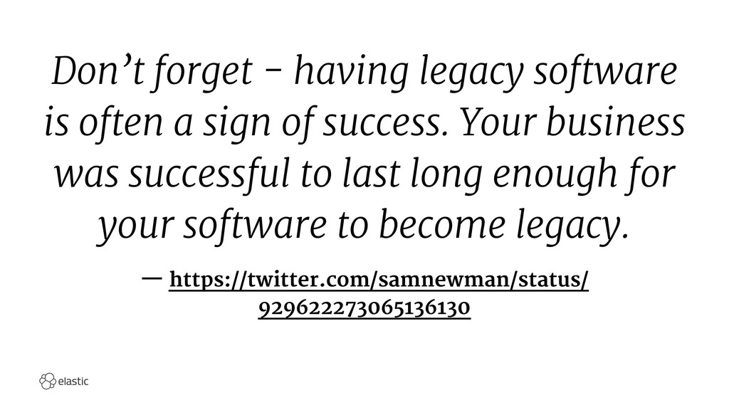 Don't forget - having legacy software is often ...