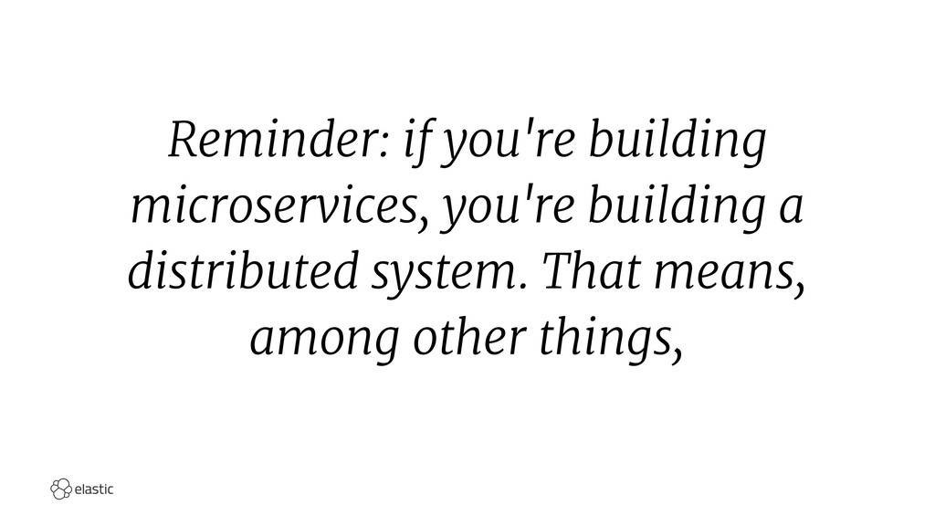 Reminder: if you're building microservices, you...