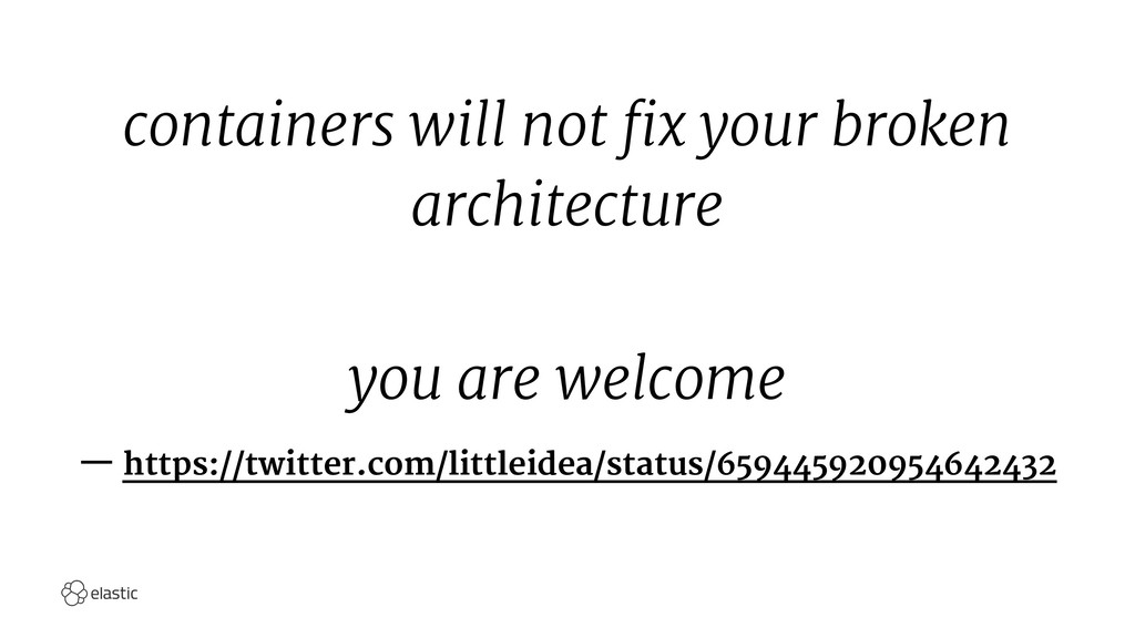 containers will not fix your broken architectur...