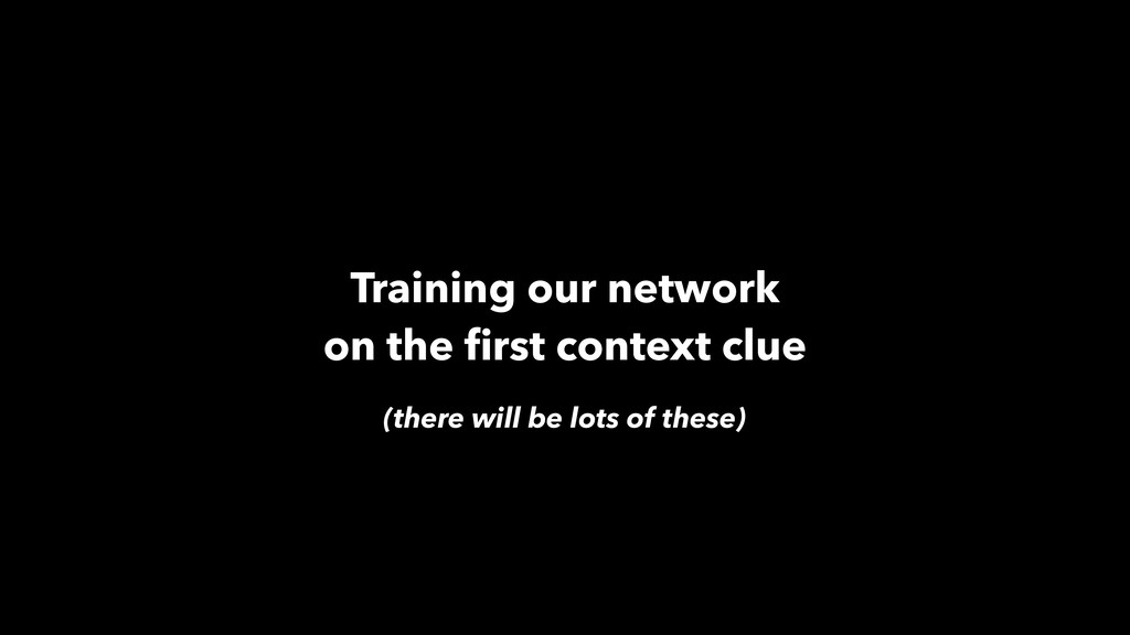 Training our network on the first context clue (...