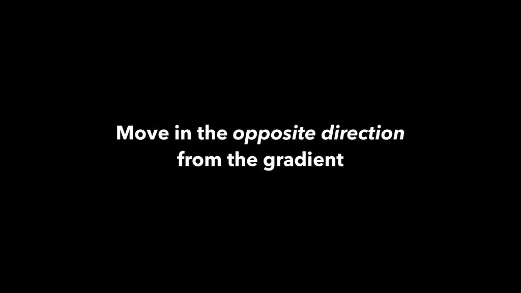Move in the opposite direction from the gradient