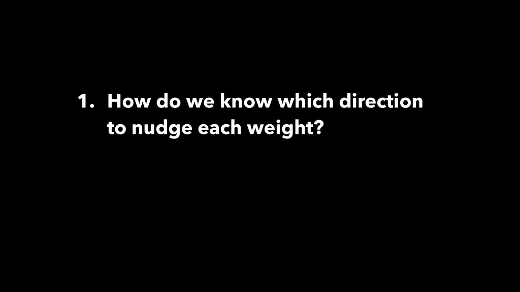 1. How do we know which direction to nudge each...