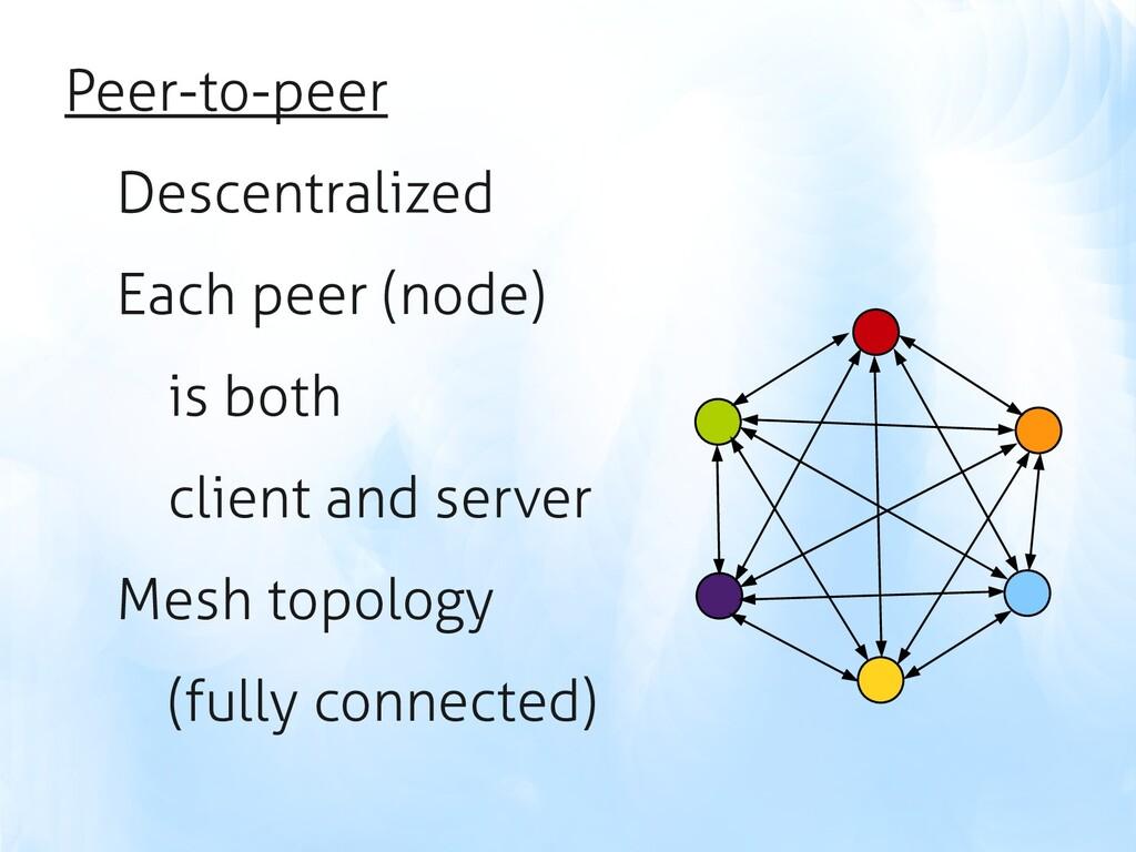 Peer-to-peer Descentralized Each peer (node) is...