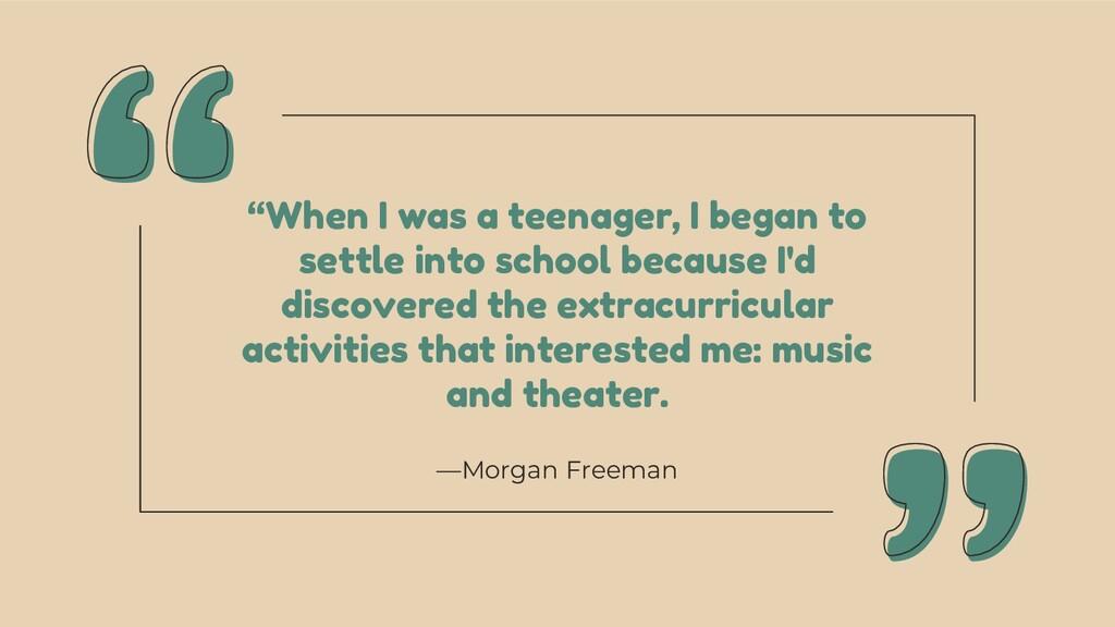 """—Morgan Freeman """"When I was a teenager, I began..."""