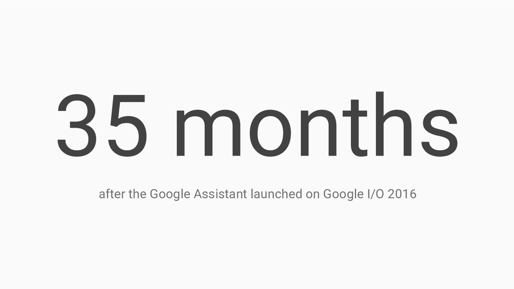 35 months after the Google Assistant launched o...