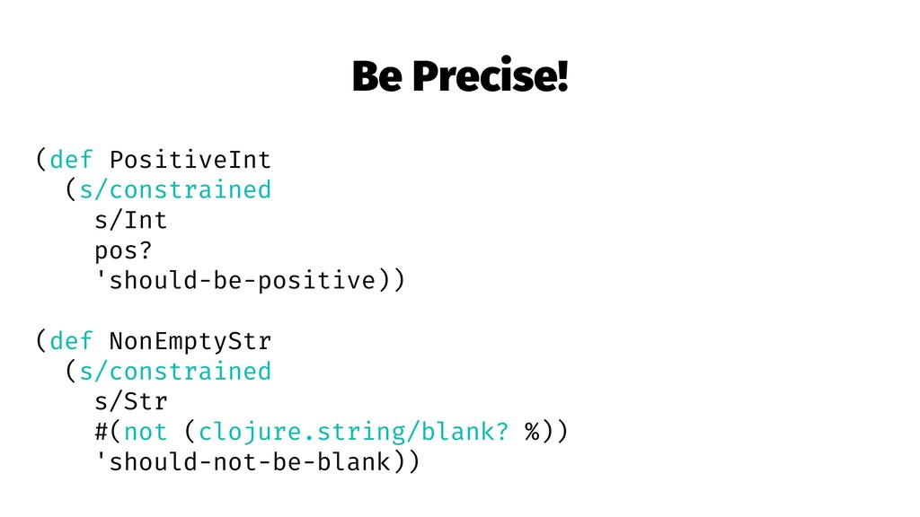 Be Precise! (def PositiveInt (s/constrained s/I...
