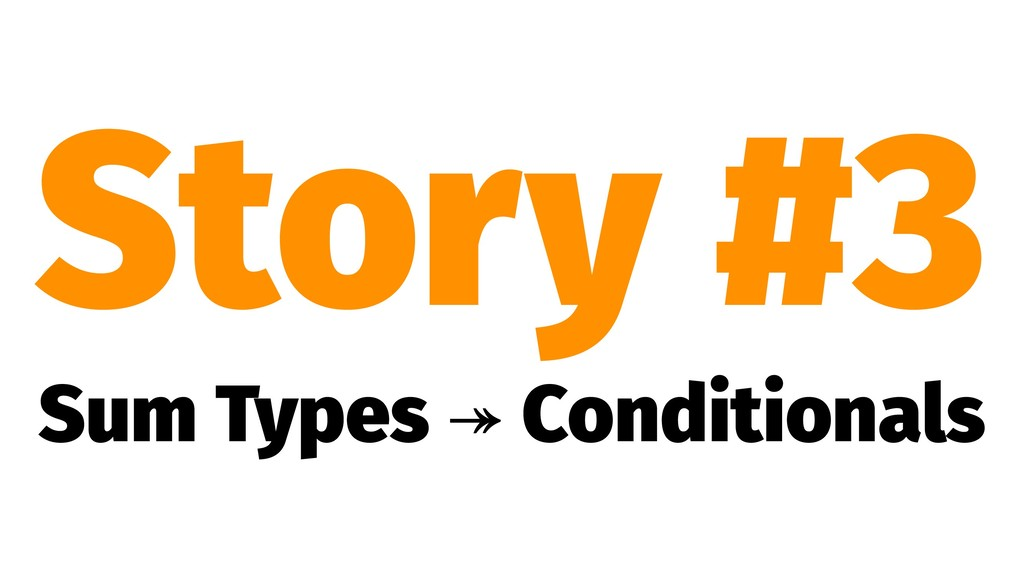 Story #3 Sum Types ↠ Conditionals