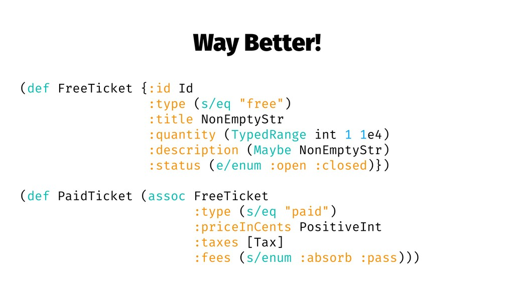 Way Better! (def FreeTicket {:id Id :type (s/eq...