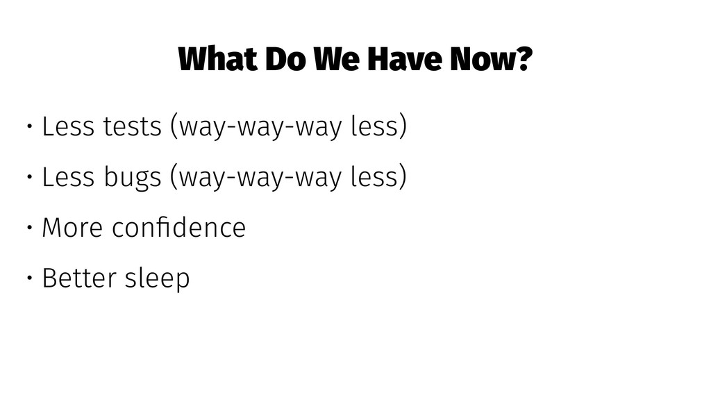 What Do We Have Now? • Less tests (way-way-way ...