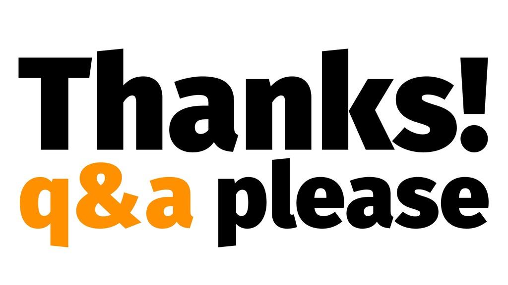 Thanks! q&a please