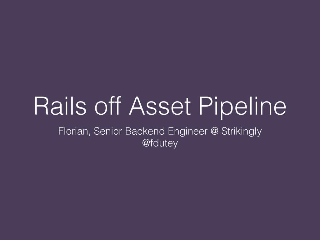 Rails off Asset Pipeline Florian, Senior Backen...