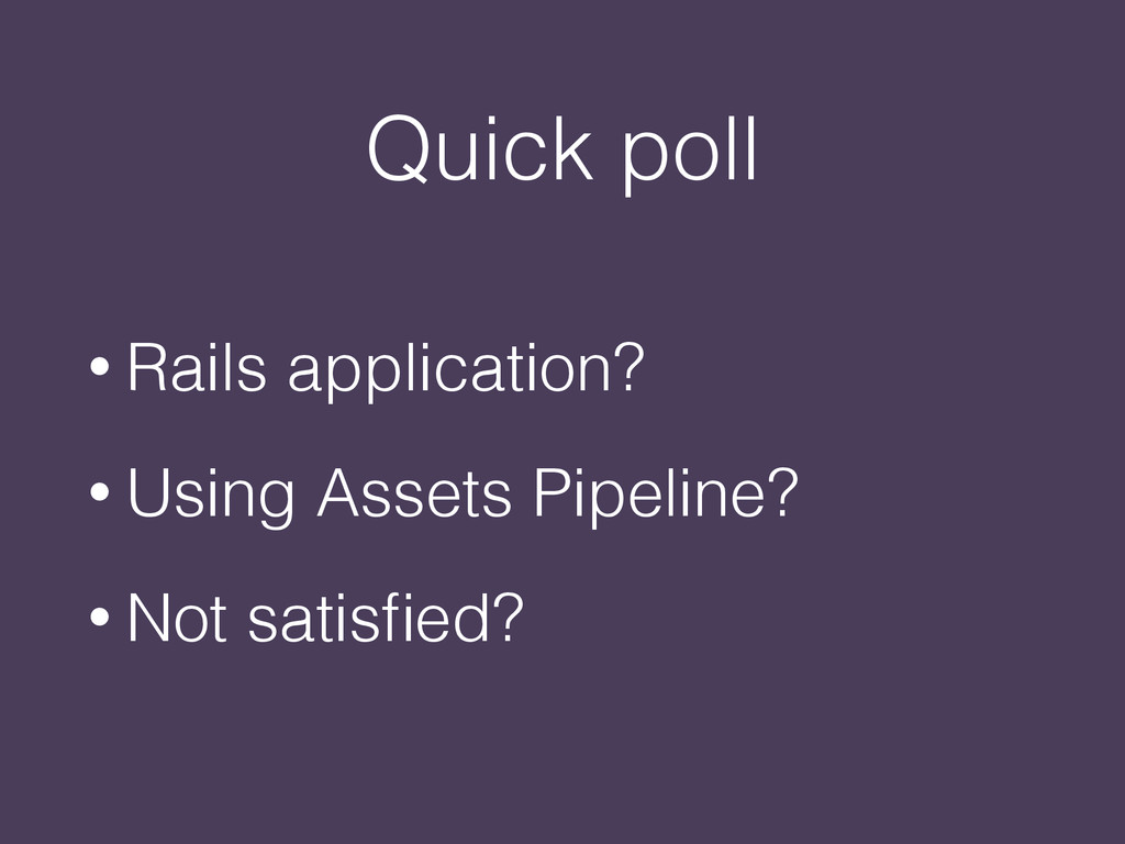 Quick poll • Rails application? • Using Assets ...