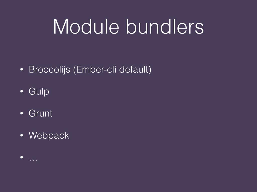Module bundlers • Broccolijs (Ember-cli default...