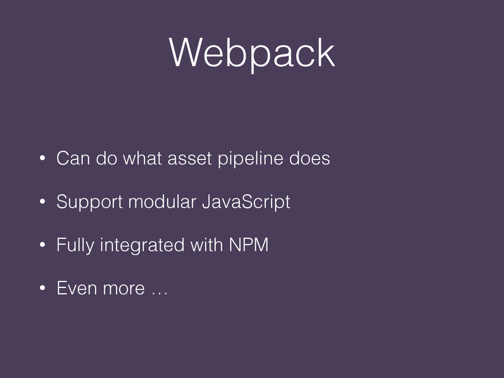 Webpack • Can do what asset pipeline does • Sup...