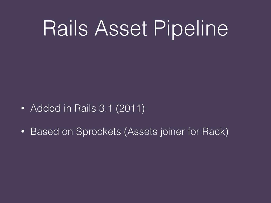 Rails Asset Pipeline • Added in Rails 3.1 (2011...
