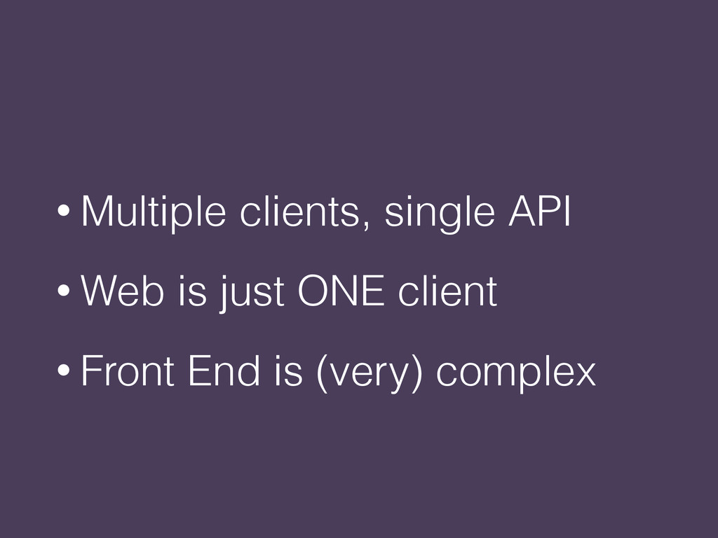 • Multiple clients, single API • Web is just ON...