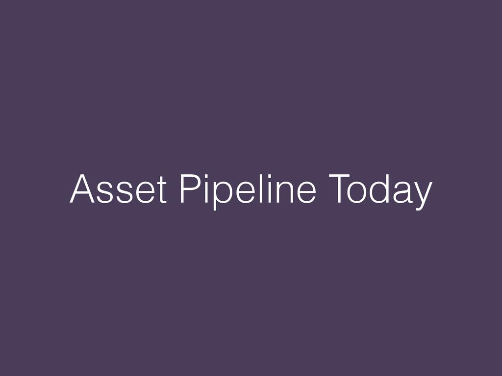 Asset Pipeline Today