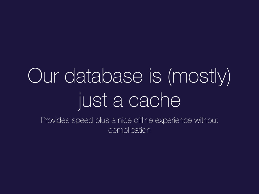 Our database is (mostly) just a cache Provides ...