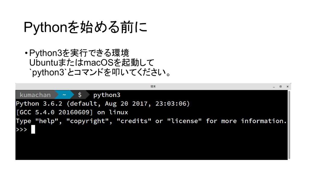 Pythonを始める前に •Python3を実行できる環境 UbuntuまたはmacOSを起動...